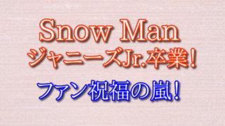 Snow Man ジャニーズJr.  卒業 ファン 祝福の嵐