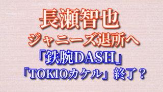 長瀬智也 退所 TOKIOカケル 鉄腕DASH 番組終了