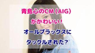 青島心 CM AIG かわいい