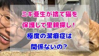 ミキ 亜生 猫 保護 潔癖症