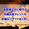 首里城火災 沖縄出身 タレント ツイート