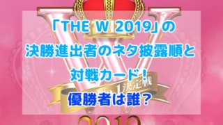 THE W 2019 決勝進出者 ネタ披露順 対戦カード