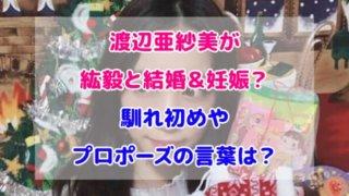 渡辺亜紗美 紘毅 結婚 妊娠