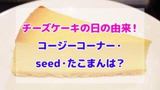 チーズケーキの日 由来 コージーコーナー seed たこまん