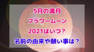 5月 満月 フラワームーン 2021 いつ 名前 由来