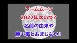 ワームムーン 2022年 いつ 名前の由来 願い事